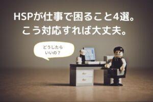 HSPが仕事で困ること4選。すぐに使える対応方法を紹介します