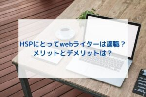 HSPにwebライターは向いてる?メリットとデメリットは?